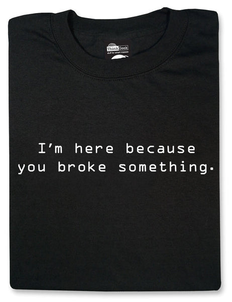 I'm here because you broke something Black Tshirt - TshirtNow.net - 1