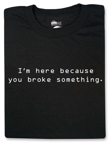 I'm here because you broke something Black Tshirt