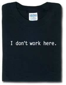 I Don't Work Here Tshirt: Black With White Print