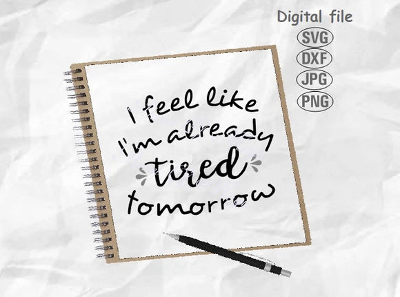 I Feel Like I'm already Tired Tomorrow Svg, Funny Quote Svg