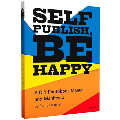 Self Publish, Be Happy: : A DIY Photobook Manual and Manifesto