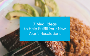 7 Meal Ideas to Help Fulfill Your New Year's Resolutions