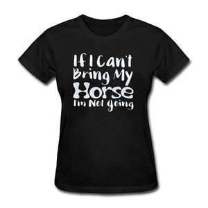 """If I Can't Bring My Horse I'm Not Going"" Ladies Crew Neck T-Shirt - Two Colors"