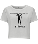 When I Grow Up I Want To Be A Stripper - women's crop top