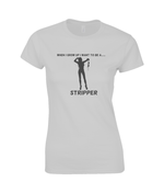 When I Grow Up I Want To Be A Stripper - women's t-shirt