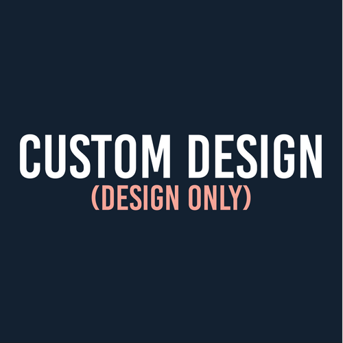 Custom Design - DESIGN ONLY