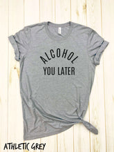 Load image into Gallery viewer, Alcohol You Later Shirt