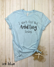 Load image into Gallery viewer, I Don't Feel Like Adulting Today  Shirt