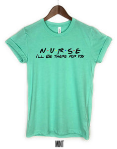 Nurse I'll be there for you, Nurse T-shirt, Graphic Tee, Friends shirt.