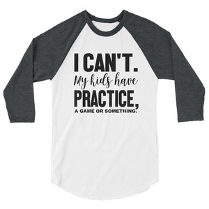 I cant my kids have practice a game or something 3/4 sleeve raglan shirt