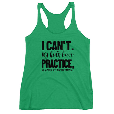 I can't my kids have practice a game or something Women's Racerback Tank