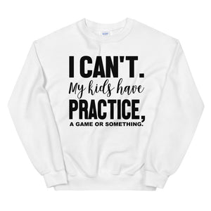 I can't mykids have practice a game or something Sweatshirt
