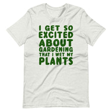 Load image into Gallery viewer, I get so excited about gardening that I wet my plants Unisex T-Shirt