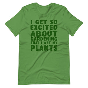 I get so excited about gardening that I wet my plants Unisex T-Shirt