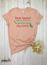 Load image into Gallery viewer, Dear Santa I don't have to be good I'm Cute!