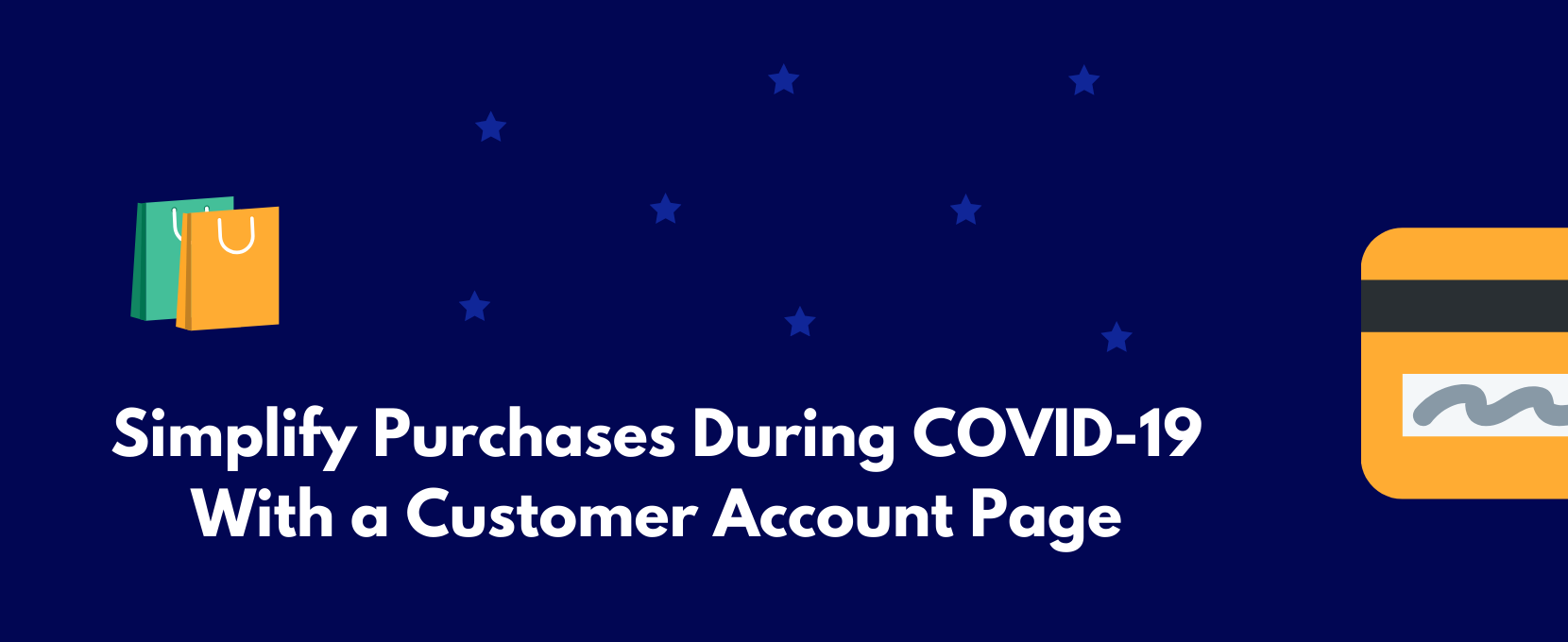 Make it easier for customers to make purchases during COVID-19 with a customer account page