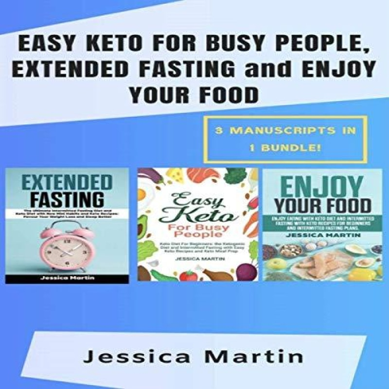 Easy Keto for Busy People Extended Fasting and Enjoy Your Food: 3 Manuscripts in 1 Bundle!: Enjoy Eating with Keto Diet and Extended Fasting