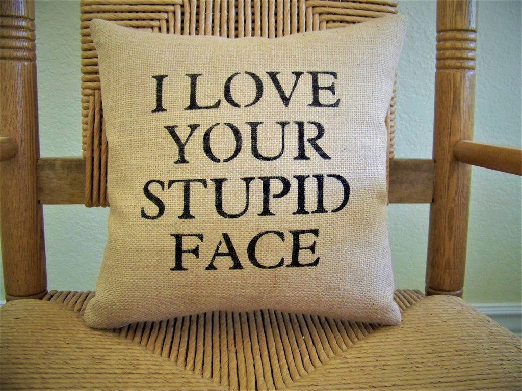 I Love Your Stupid Face Burlap Pillow
