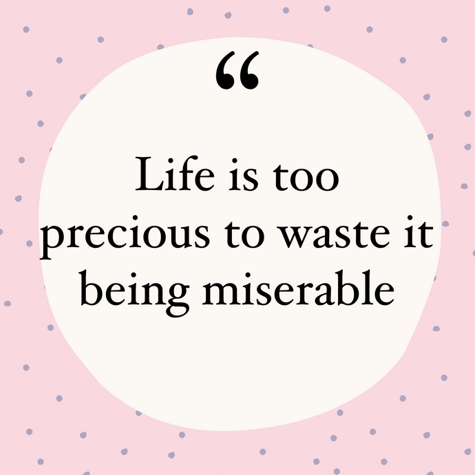 Life is too precious and short to be wasted on being miserable