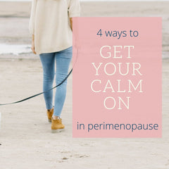 4 ways to get your calm on in perimenopause