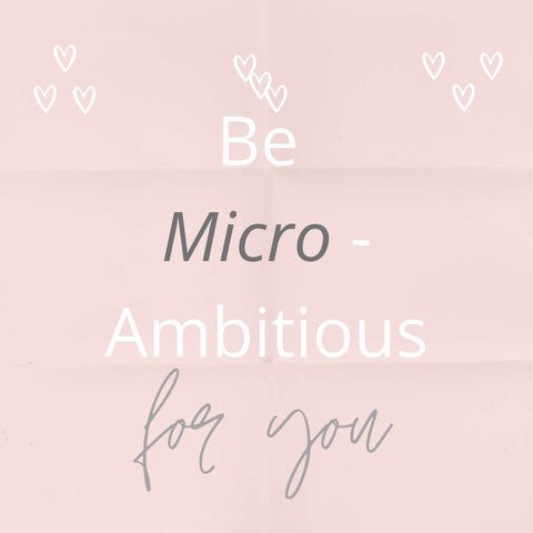 Be micro ambitious for you