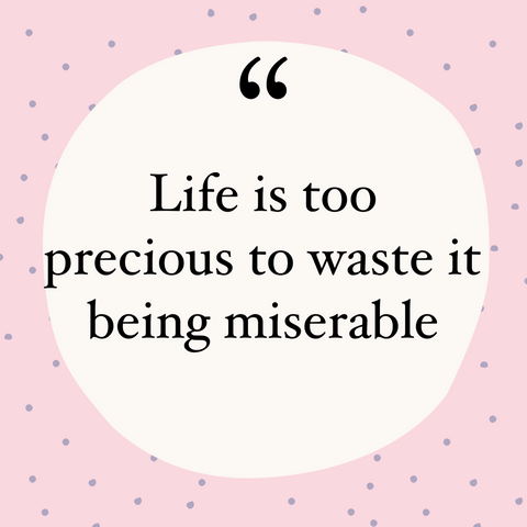 Life is too short to be wasted on being miserable!