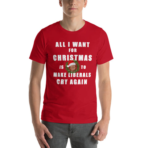 All I Want For Christmas Is To Make Liberals Cry Again Unisex T-Shirt