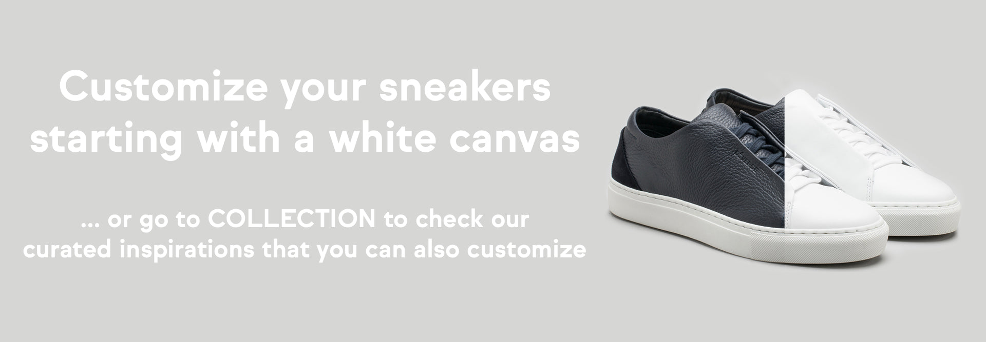 Customize your sneakers starting with a white canvas. All sneaker models for you to customize premium handcrafted sneakers.