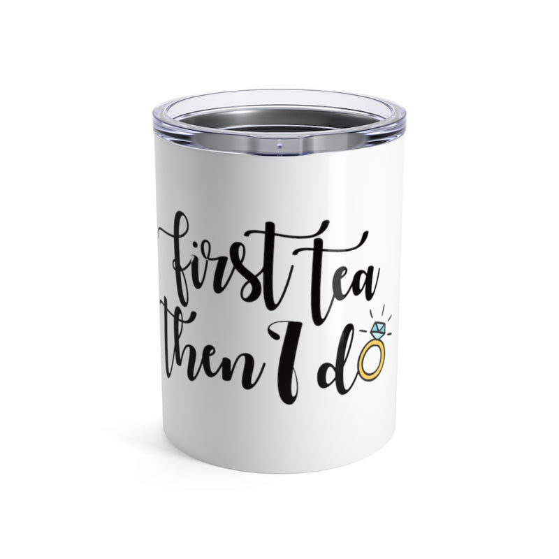 First Tea Then I Do (Tumbler)