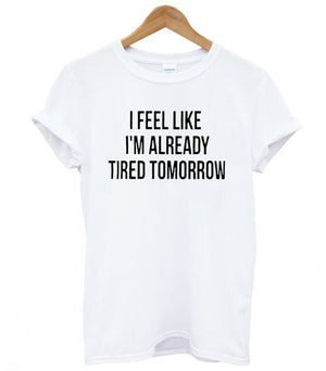 I feel like i'm already tired tomorrow - BADA$$ T-SHIRTS