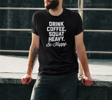 Load image into Gallery viewer, Drink, Coffee, Squat Heavy, Be Happy T-Shirt