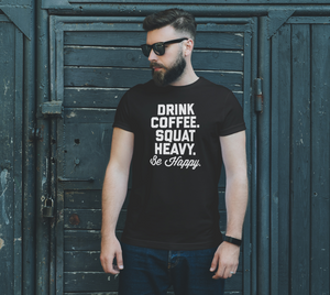 Drink, Coffee, Squat Heavy, Be Happy T-Shirt