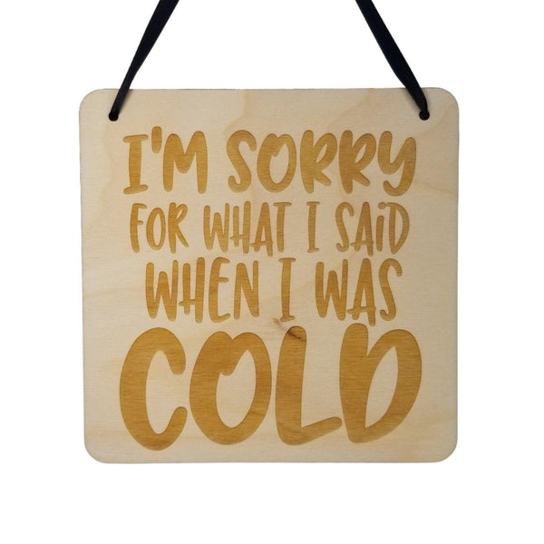 Funny Sign - I'm Sorry For What I Said When I was Cold - Hanging Sign - Wood Plaque Saying Quote Perfect Gift For the Cold Hater Person