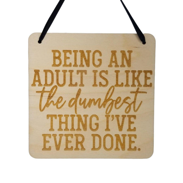Funny Sign - Being an Adult Is Like The Dumbest Thing I've Ever Done - Hanging Sign - Office Sarcastic Humor Wood Plaque Saying Quote