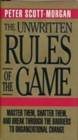 The Unwritten Rules Of The Game: Master Them, Shatter Them, And Break Through The Barriers To Organizational Change