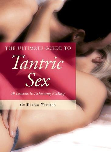 The Ultimate Guide To Tantric Sex: 19 Lessons To Achieving Ecstasy (The Ultimate Guides)