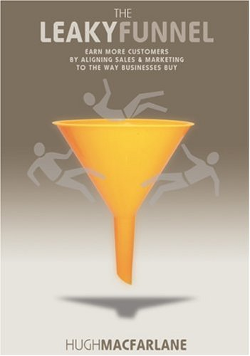 The Leaky Funnel: Earn More Customers By Aligning Sales And Marketing To The Way Businesses Buy