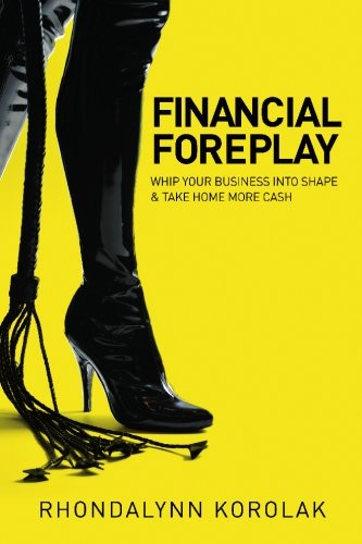Financial Foreplay: Whip Your Business Into Shape - Take Home More Cash