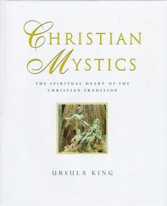 Christian Mystics: The Spiritual Heart Of The Christian Tradition