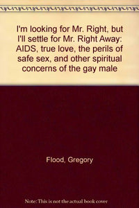 I'M Looking For Mr. Right, But I'Ll Settle For Mr. Right Away: Aids, True Love, The Perils Of Safe Sex, And Other Spiritual Concerns Of The Gay Male