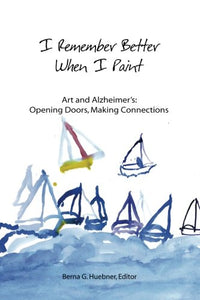 I Remember Better When I Paint: Art And Alzheimer'S: Opening Doors, Making Connections