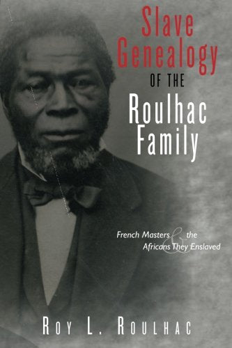 Slave Genealogy Of The Roulhac Family: French Masters And The Africans They Enslaved