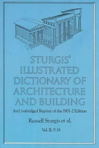 Sturgis' Illustrated Dictionary Of Architecture And Building: An Unabridged Reprint Of The 1901-2 Edition, Vol. Ii: F-N