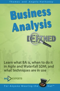 Business Analysis Defined: Learn What Ba Is, When To Do It In Agile And Waterfall Sdm, And What Techniques Are In Use.