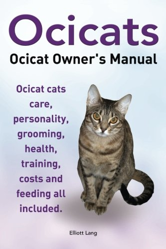 Ocicats. Ocicat Owners Manual.: Ocicats. Ocicat Owners Manual.  Ocicat Cats Care, Personality, Grooming, Health, Training, Costs And Feeding All Included.