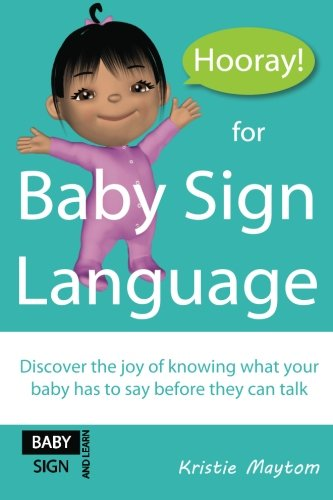 Hooray For Baby Sign Language!: Discover The Joy Of Knowing What Your Baby Has To Say Before They Can Talk
