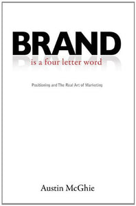 Brand  Is A Four Letter Word: Positioning And The Real Art Of Marketing