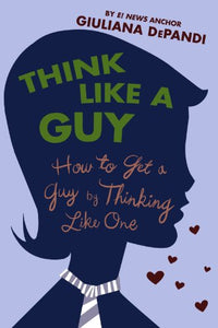 Think Like A Guy: How To Get A Guy By Thinking Like One