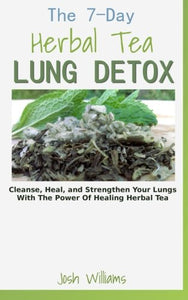 The 7-Day Herbal Tea Lung Detox: Cleanse, Heal, And Strengthen Your Lungs With The Power Of Healing Herbal Tea