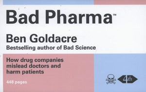 Bad Pharma: How Drug Companies Mislead Doctors And Harm Patients. By Ben Goldacre